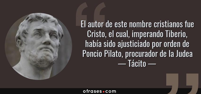 Frases de Tácito - El autor de este nombre cristianos fue Cristo, el cual, imperando Tiberio, había sido ajusticiado por orden de Poncio Pilato, procurador de la Judea