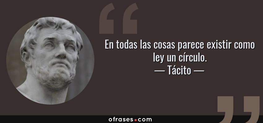 Frases de Tácito - En todas las cosas parece existir como ley un círculo.