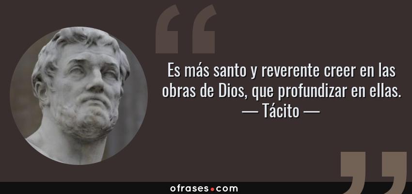 Frases de Tácito - Es más santo y reverente creer en las obras de Dios, que profundizar en ellas.