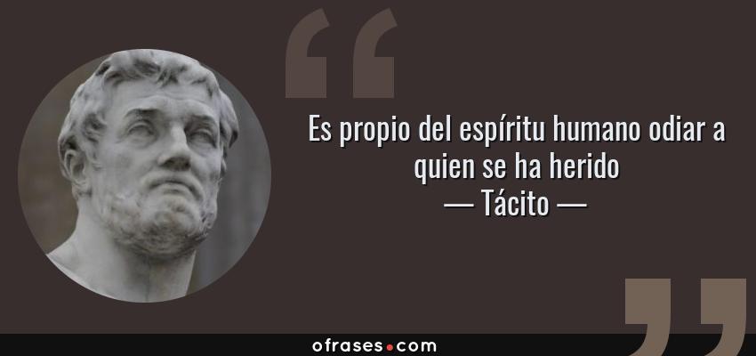 Frases de Tácito - Es propio del espíritu humano odiar a quien se ha herido
