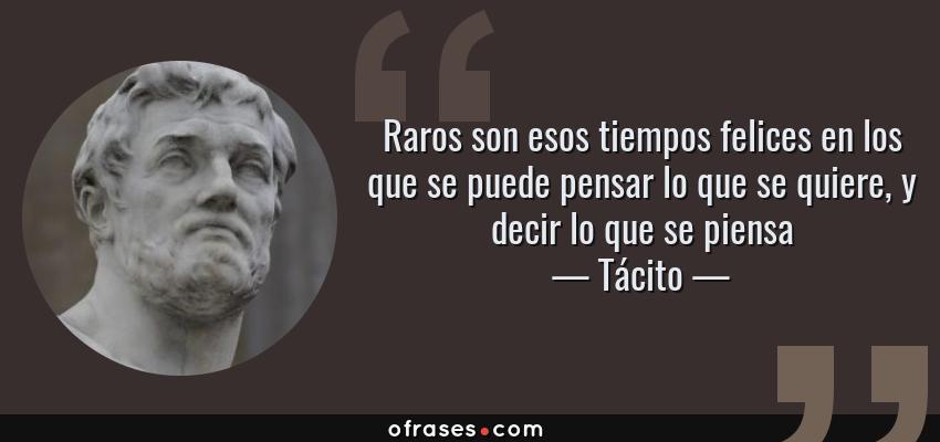 Frases de Tácito - Raros son esos tiempos felices en los que se puede pensar lo que se quiere, y decir lo que se piensa
