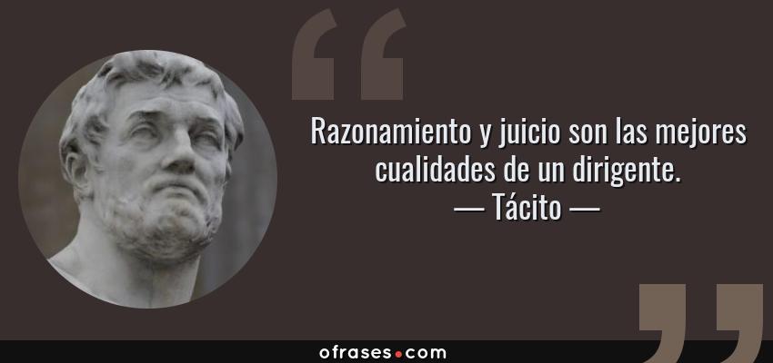 Frases de Tácito - Razonamiento y juicio son las mejores cualidades de un dirigente.