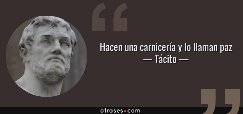 Frases de Tácito - Hacen una carnicería y lo llaman paz