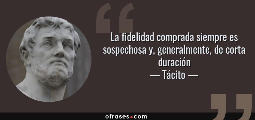 Frases de Tácito - La fidelidad comprada siempre es sospechosa y, generalmente, de corta duración