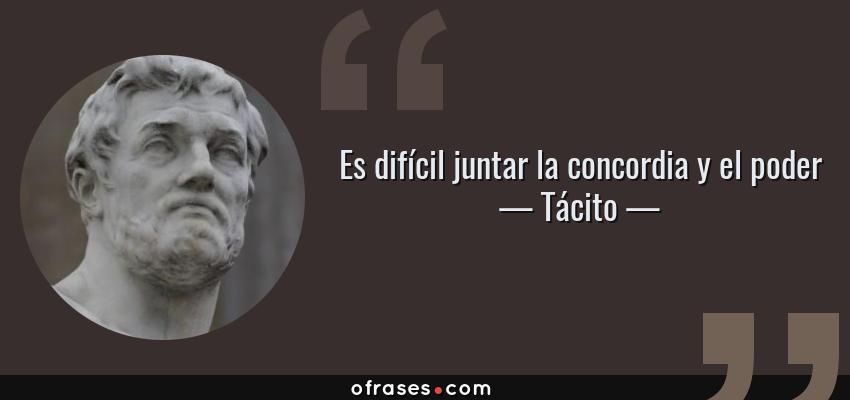 Frases de Tácito - Es difícil juntar la concordia y el poder