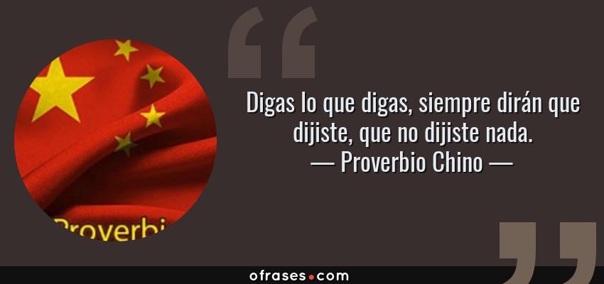 Frases de Proverbio Chino - Digas lo que digas, siempre dirán que dijiste, que no dijiste nada.