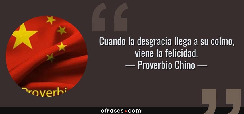 Frases de Proverbio Chino - Cuando la desgracia llega a su colmo, viene la felicidad.