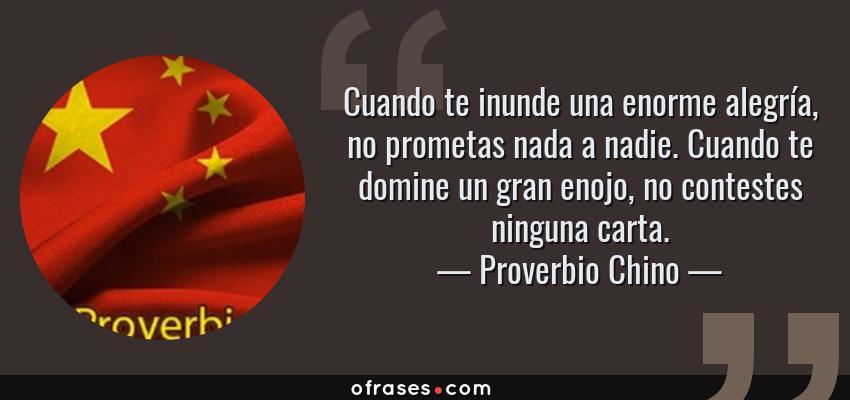 Frases de Proverbio Chino - Cuando te inunde una enorme alegría, no prometas nada a nadie. Cuando te domine un gran enojo, no contestes ninguna carta.