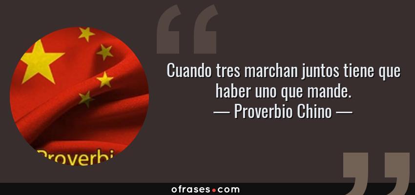 Frases de Proverbio Chino - Cuando tres marchan juntos tiene que haber uno que mande.