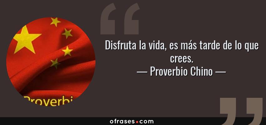 Frases de Proverbio Chino - Disfruta la vida, es más tarde de lo que crees.