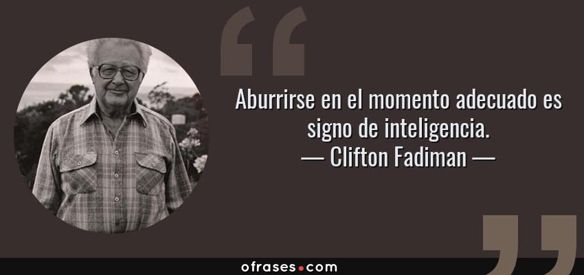 Frases de Clifton Fadiman - Aburrirse en el momento adecuado es signo de inteligencia.