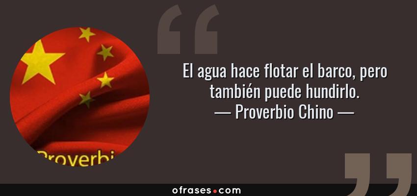Frases de Proverbio Chino - El agua hace flotar el barco, pero también puede hundirlo.