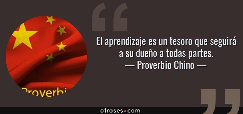 Frases de Proverbio Chino - El aprendizaje es un tesoro que seguirá a su dueño a todas partes.