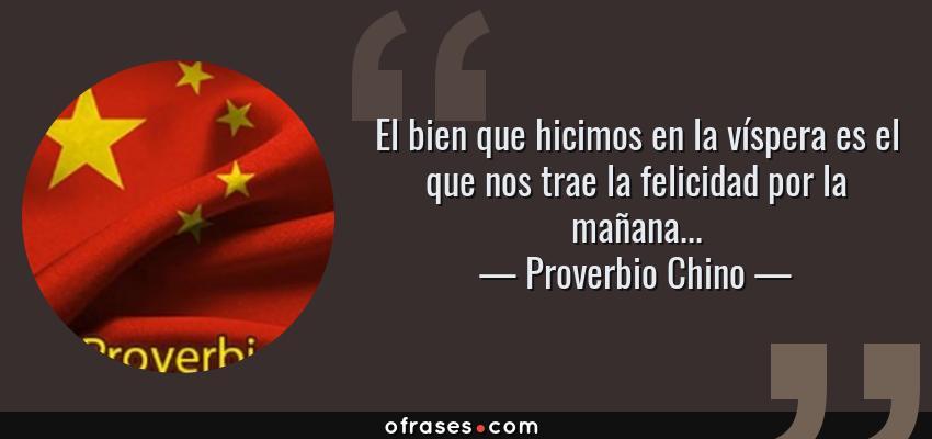 Frases de Proverbio Chino - El bien que hicimos en la víspera es el que nos trae la felicidad por la mañana...
