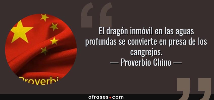 Frases de Proverbio Chino - El dragón inmóvil en las aguas profundas se convierte en presa de los cangrejos.