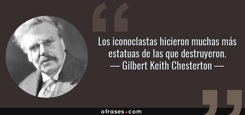 Frases de Gilbert Keith Chesterton - Los iconoclastas hicieron muchas más estatuas de las que destruyeron.