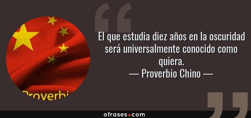 Frases de Proverbio Chino - El que estudia diez años en la oscuridad será universalmente conocido como quiera.
