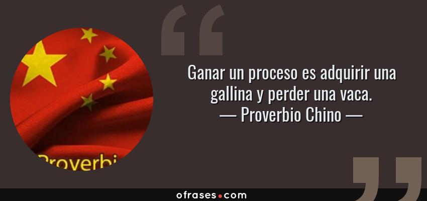 Frases de Proverbio Chino - Ganar un proceso es adquirir una gallina y perder una vaca.