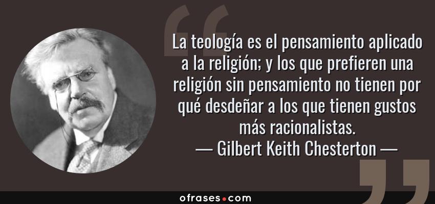 Frases de Gilbert Keith Chesterton - La teología es el pensamiento aplicado a la religión; y los que prefieren una religión sin pensamiento no tienen por qué desdeñar a los que tienen gustos más racionalistas.