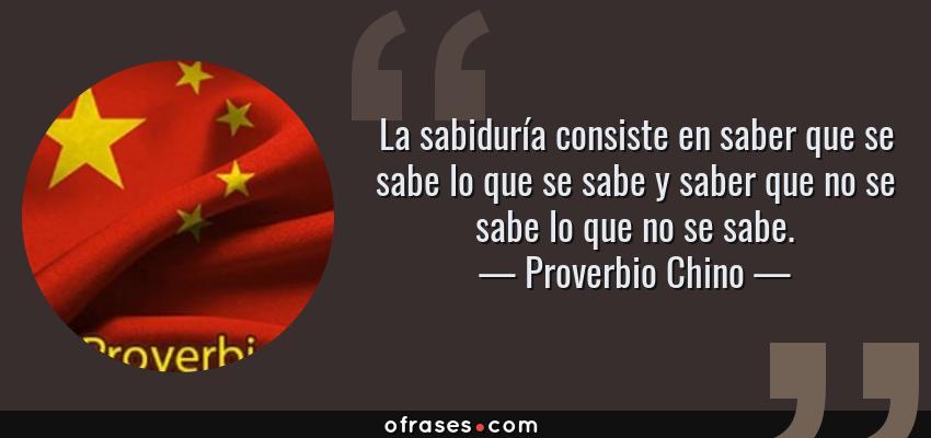 Frases de Proverbio Chino - La sabiduría consiste en saber que se sabe lo que se sabe y saber que no se sabe lo que no se sabe.