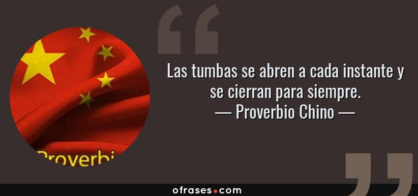 Frases de Proverbio Chino - Las tumbas se abren a cada instante y se cierran para siempre.