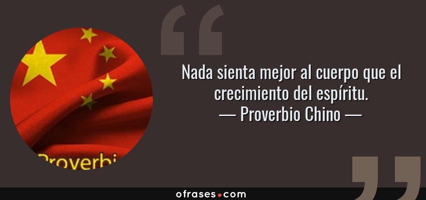 Frases de Proverbio Chino - Nada sienta mejor al cuerpo que el crecimiento del espíritu.