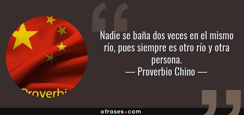 Frases de Proverbio Chino - Nadie se baña dos veces en el mismo río, pues siempre es otro río y otra persona.