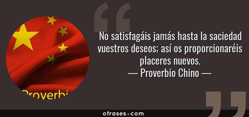 Frases de Proverbio Chino - No satisfagáis jamás hasta la saciedad vuestros deseos; así os proporcionaréis placeres nuevos.