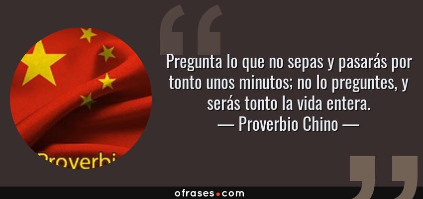 Frases de Proverbio Chino - Pregunta lo que no sepas y pasarás por tonto unos minutos; no lo preguntes, y serás tonto la vida entera.