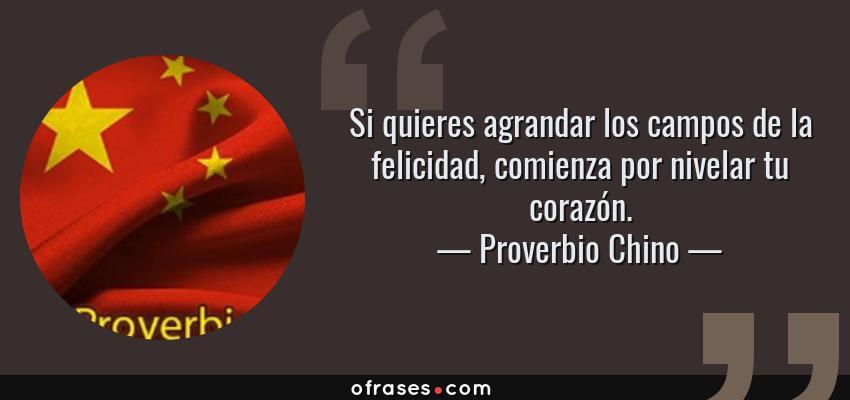Frases de Proverbio Chino - Si quieres agrandar los campos de la felicidad, comienza por nivelar tu corazón.