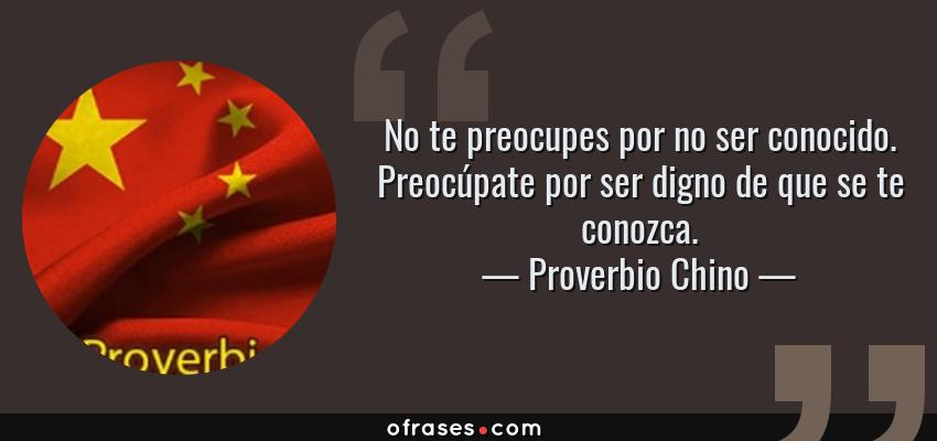 Frases de Proverbio Chino - No te preocupes por no ser conocido. Preocúpate por ser digno de que se te conozca.