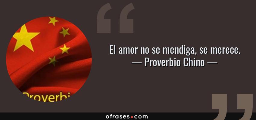 Frases de Proverbio Chino - El amor no se mendiga, se merece.