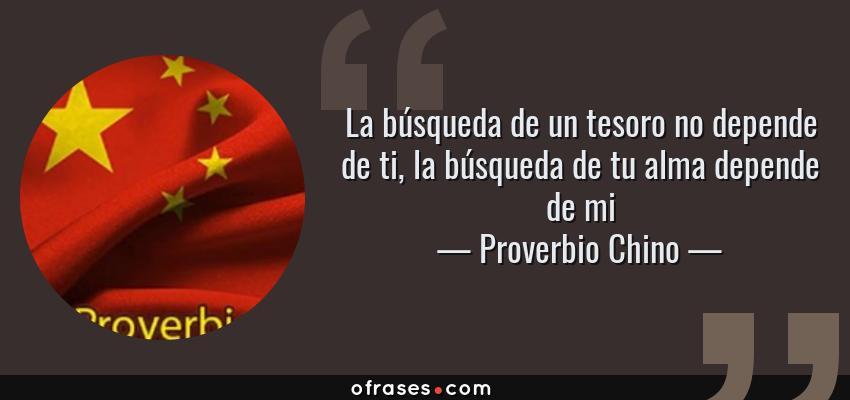 Frases de Proverbio Chino - La búsqueda de un tesoro no depende de ti, la búsqueda de tu alma depende de mi