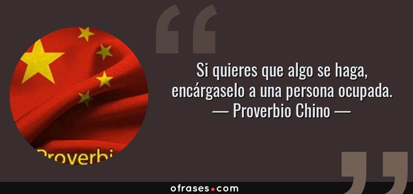 Frases de Proverbio Chino - Si quieres que algo se haga, encárgaselo a una persona ocupada.