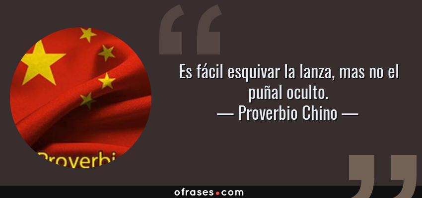 Frases de Proverbio Chino - Es fácil esquivar la lanza, mas no el puñal oculto.