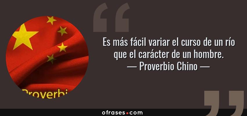 Frases de Proverbio Chino - Es más fácil variar el curso de un río que el carácter de un hombre.