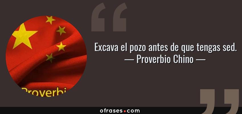 Frases de Proverbio Chino - Excava el pozo antes de que tengas sed.