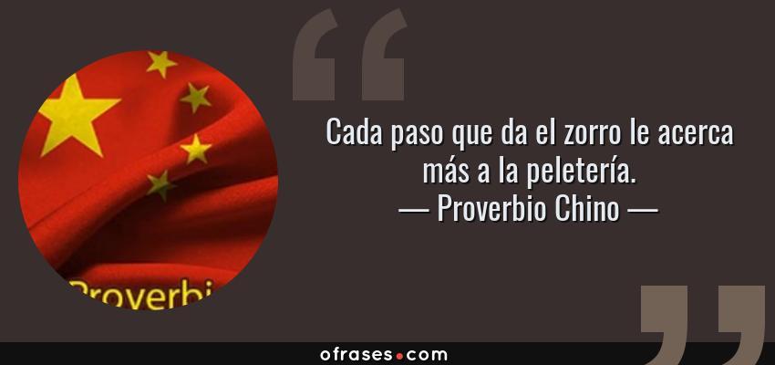 Frases de Proverbio Chino - Cada paso que da el zorro le acerca más a la peletería.