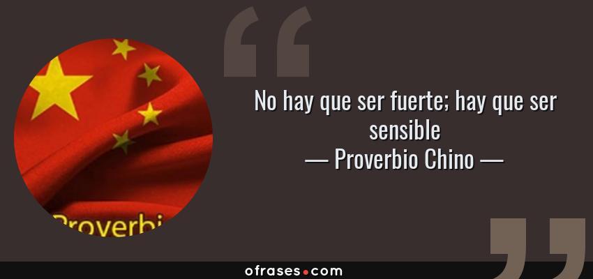 Frases de Proverbio Chino - No hay que ser fuerte; hay que ser sensible