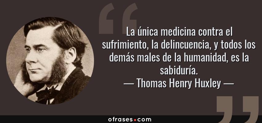 Frases de Thomas Henry Huxley - La única medicina contra el sufrimiento, la delincuencia, y todos los demás males de la humanidad, es la sabiduría.