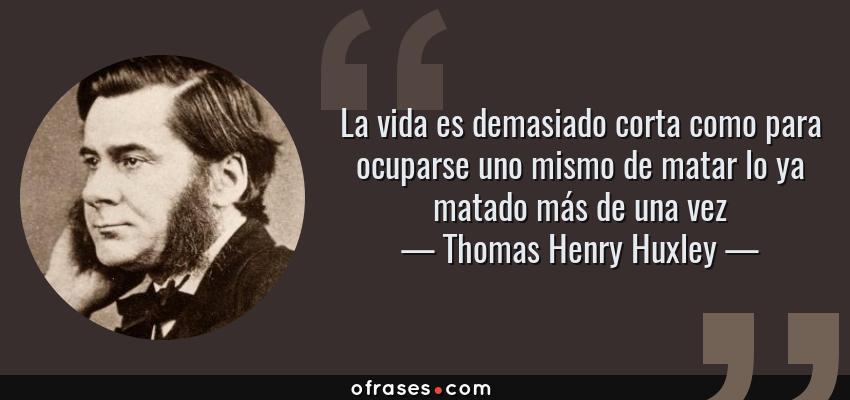 Frases de Thomas Henry Huxley - La vida es demasiado corta como para ocuparse uno mismo de matar lo ya matado más de una vez