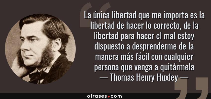 Frases de Thomas Henry Huxley - La única libertad que me importa es la libertad de hacer lo correcto, de la libertad para hacer el mal estoy dispuesto a desprenderme de la manera más fácil con cualquier persona que venga a quitármela