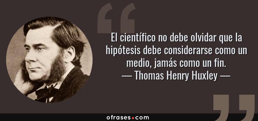 Frases de Thomas Henry Huxley - El científico no debe olvidar que la hipótesis debe considerarse como un medio, jamás como un fin.