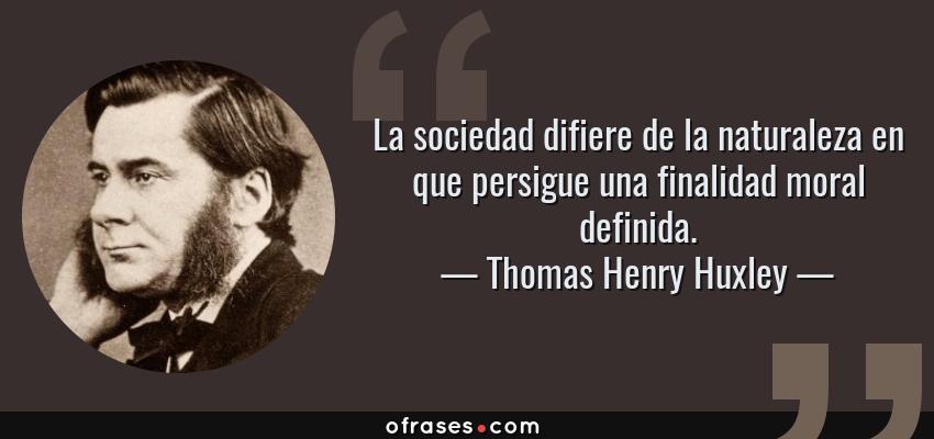 Frases de Thomas Henry Huxley - La sociedad difiere de la naturaleza en que persigue una finalidad moral definida.