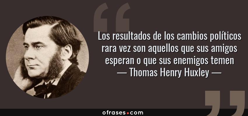 Frases de Thomas Henry Huxley - Los resultados de los cambios políticos rara vez son aquellos que sus amigos esperan o que sus enemigos temen