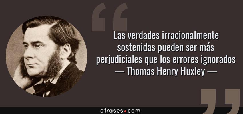 Frases de Thomas Henry Huxley - Las verdades irracionalmente sostenidas pueden ser más perjudiciales que los errores ignorados