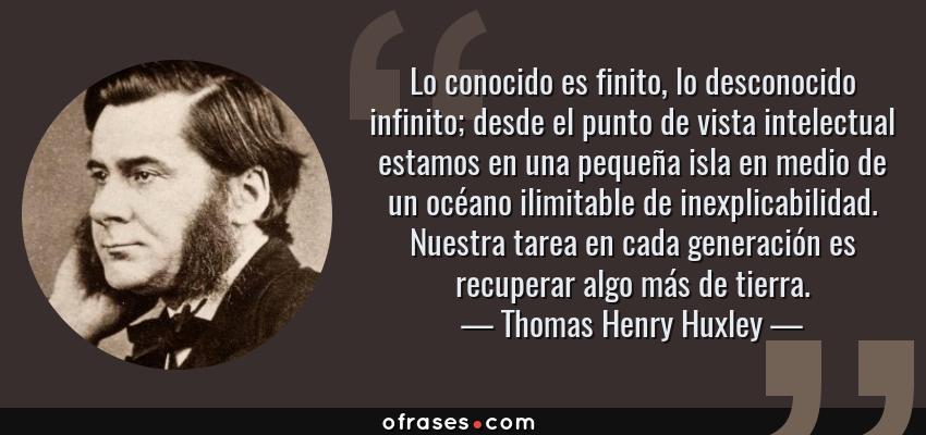 Frases de Thomas Henry Huxley - Lo conocido es finito, lo desconocido infinito; desde el punto de vista intelectual estamos en una pequeña isla en medio de un océano ilimitable de inexplicabilidad. Nuestra tarea en cada generación es recuperar algo más de tierra.