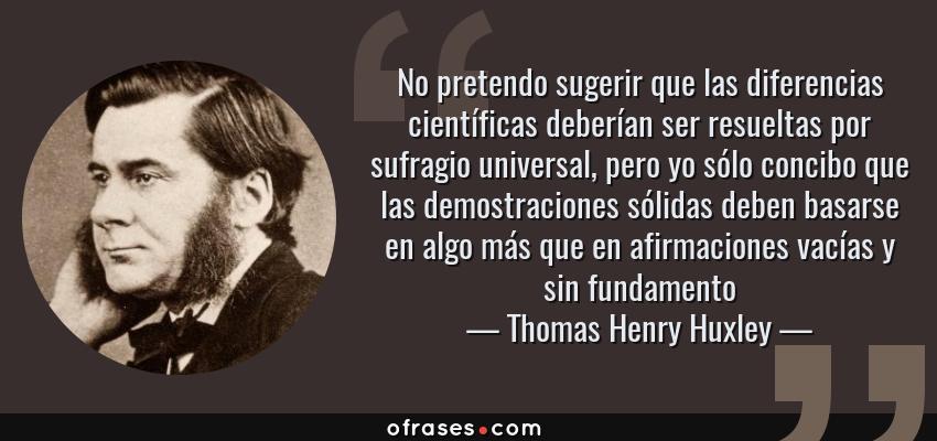 Frases de Thomas Henry Huxley - No pretendo sugerir que las diferencias científicas deberían ser resueltas por sufragio universal, pero yo sólo concibo que las demostraciones sólidas deben basarse en algo más que en afirmaciones vacías y sin fundamento