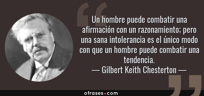 Frases de Gilbert Keith Chesterton - Un hombre puede combatir una afirmación con un razonamiento; pero una sana intolerancia es el único modo con que un hombre puede combatir una tendencia.