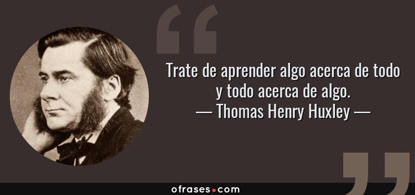 Frases de Thomas Henry Huxley - Trate de aprender algo acerca de todo y todo acerca de algo.